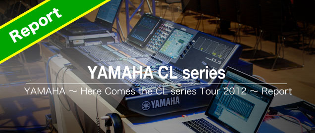 YAMAHA ~ Here Comes the CL series Tour 2012 ~ Report