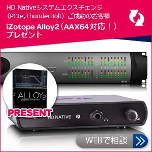 HD Nativeシステムエクスチェンジ(PCIe,ThunderBolt)新規ご成約のお客様 iZotope Alloy2(AAX64対応!!)プレゼント